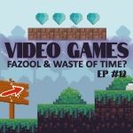 #12 – Video Games: Fazool Waste of Time?