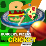 #34 – Burgers, Pizza, and Cricket