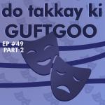 #49 – Do Takkay ki Guftgoo (Part 2)
